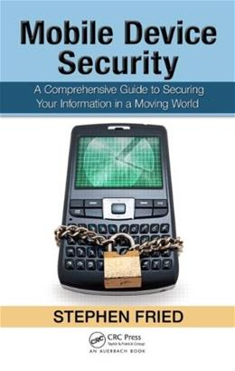 Mobile Device Security: A Comprehensive Guide to Securing Your Information in a Moving World, by Fried 9781439820162