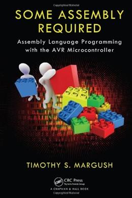 Some Assembly Required: Assembly Language Programming with the AVR Microcontroller, by Margush 9781439820643