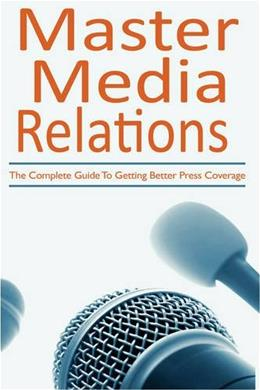 Master Media Relations: The Complete Guide To Getting Better Press Coverage 9781440109034