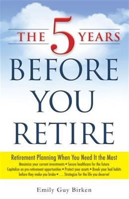 5 Years Before You Retire: Retirement Planning When You Need It the Most, by Birken 9781440569722