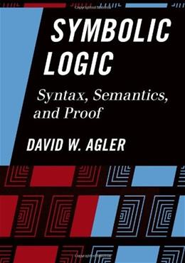 Symbolic Logic: Syntax, Semantics, and Proof, by Agler 9781442217423