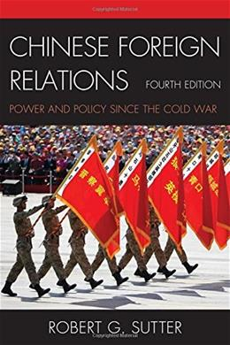Chinese Foreign Relations: Power and Policy since the Cold War, by Sutter, 4th Edition 9781442253285