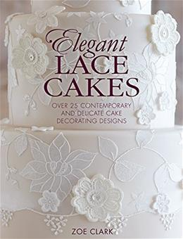 Elegant Lace Cakes: 30 Delicate Cake Decorating Designs for Contemporary Lace Cakes 9781446305737