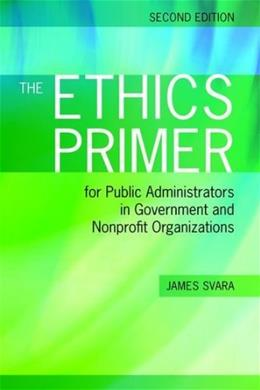 Ethics Primer for Public Administrators in Government and Nonprofit Organizations, by Svara, 2nd Edition 9781449619015