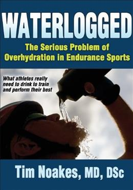 Waterlogged: The Serious Problem of Overhydration in Endurance Sports, by Noakes 9781450424974