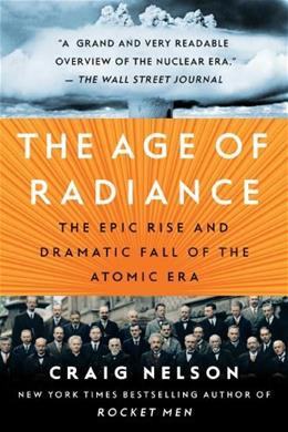 The Age of Radiance: The Epic Rise and Dramatic Fall of the Atomic Era 9781451660449