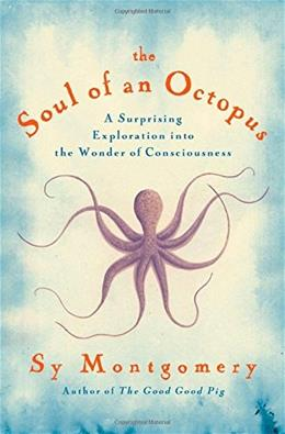 Soul of an Octopus: A Surprising Exploration into the Wonder of Consciousness, by Montgomery 9781451697711