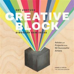 Creative Block: Get Unstuck, Discover New Ideas. Advice & Projects from 50 Successful Artists First Edit 9781452118888