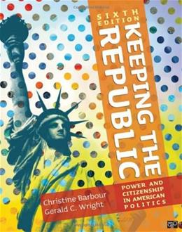 Keeping the Republic: Power and Citizenship in American Politics, by Barbour, 6th Edition 9781452220161
