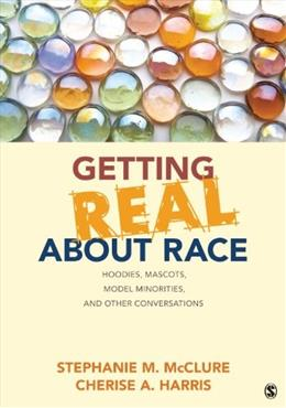 Getting Real About Race: Hoodies, Mascots, Model Minorities, and Other Conversations, by McClure 9781452258904