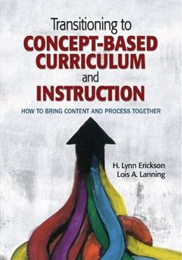 Transitioning to Concept-Based Curriculum and Instruction: How to Bring Content and Process Together, by Erickson 9781452290195