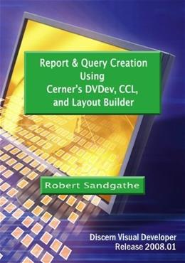 Report & Query Creation Using Cerners DVDev, CCL and Layout Builder: Discern Visual Developer Release 2008.01 9781452813684