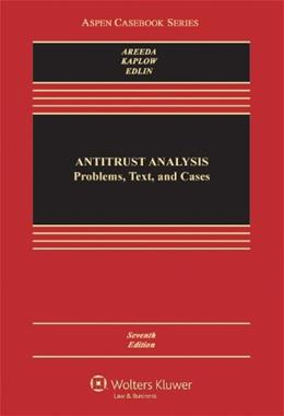 Antitrust Analysis: Problems, Text, and Cases, by Areeda, 7th Edition 9781454824992