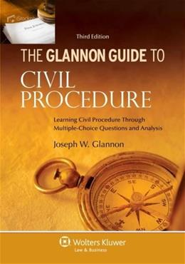 Glannon Guide to Civil Procedure: Learning Civil Procedure through Multiple Choice Questions and Analysis, by Glannon, 3rd Edition 9781454827467