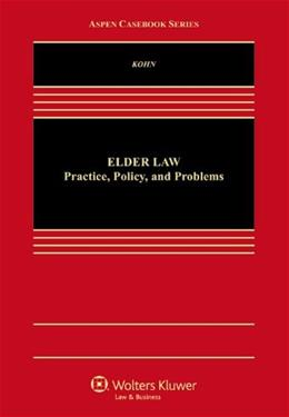 Elder Law: Practice, Policy, and Problems, by Kohn 9781454837817