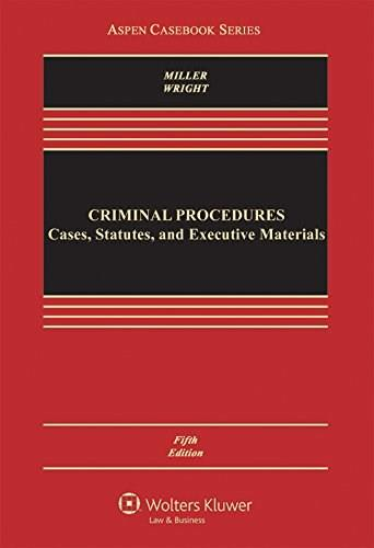 Criminal Procedures: Cases Statutes and Executive Materials, by Miller, 5th Edition 9781454858669