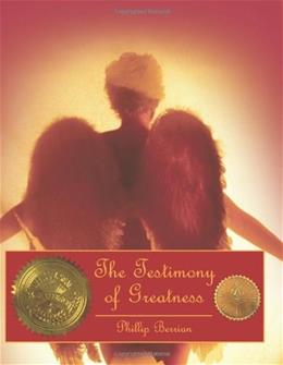 The Testimony of Greatness: The Testament from Ones Heroic Journey through the Heavenly Gates of Faith, Honor and God s Glory 9781456728847
