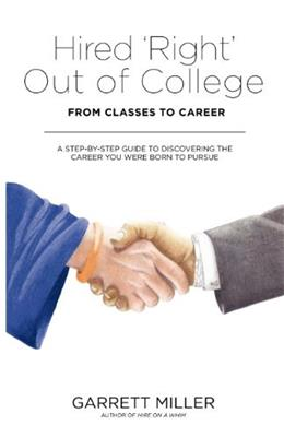 Hired Right Out of College: From Classes to Career. A Step-by-Step Guide to Discovering the Career You Were Born to Pursue 1 9781457511363