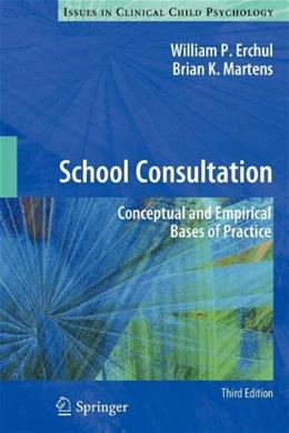 School Consultation: Conceptual and Empirical Bases of Practice, by Erchul, 3rd Edition 9781461431510