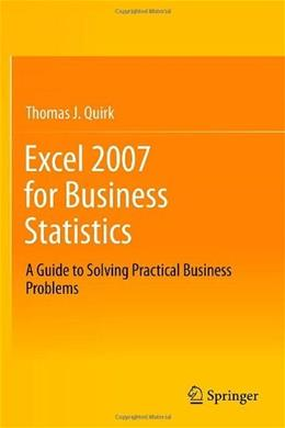 Excel 2007 for Business Statistics: A Guide to Solving Practical Business Problems, by Quirk 9781461437338