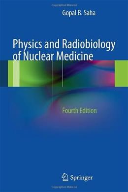Physics and Radiobiology of Nuclear Medicine, by Saha, 4th Edition 9781461440116