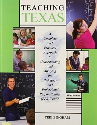 Teaching Texas: A Complete and Practical Approach to Understanding and Applying the Pedagogy and Professional Responsibilities, by Bingham, 3rd Edition 9781465202512