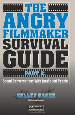 Angry Filmmaker Survival Guide Part 2: Sound Conversations With (un)Sound People, by Baker 9781466414563
