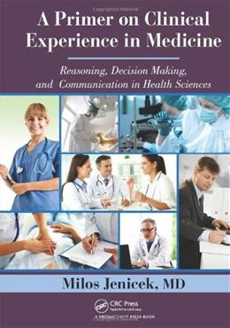 Primer on Clinical Experience in Medicine: Reasoning, Decision Making, and Communication in Health Sciences, by Jenicek 9781466515581
