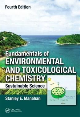 Fundamentals of Environmental and Toxicological Chemistry: Sustainable Science, by Manahan, 4th Edition 9781466553163