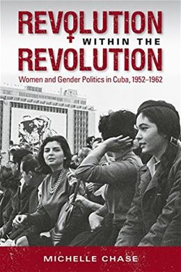 Revolution within the Revolution: Women and Gender Politics in Cuba, 1952-1962 (Envisioning Cuba) 9781469625003