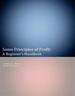 Some Principles of Profit: A Beginners Handbook: First Edition 9781475017700