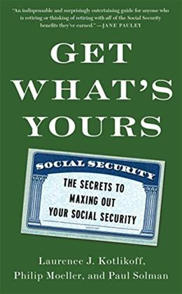 Get Whats Yours: The Secrets to Maxing Out Your Social Security, by Kotlikoff 9781476772295