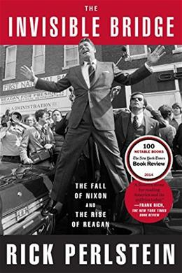 The Invisible Bridge: The Fall of Nixon and the Rise of Reagan 9781476782423