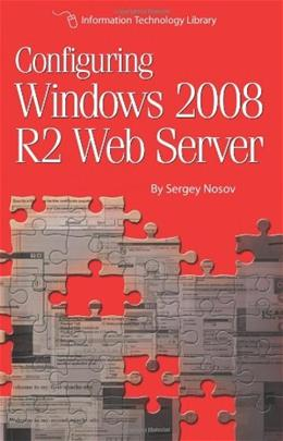 Configuring Windows 2008 R2 Web Server: A step-by-step guide to building Internet servers with Windows 9781479216307