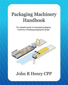 Packaging Machinery Handbook: The Complete Guide to Automated Packaging Machinery Including Packaging Line Design, by Henry 9781479274512