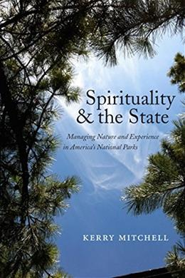 Spirituality and the State: Managing Nature and Experience in Americas National Parks (North American Religions) 9781479873012