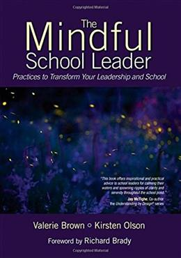 The Mindful School Leader: Practices to Transform Your Leadership and School 9781483303086