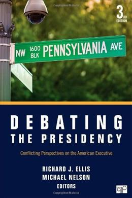 Debating the Presidency: Conflicting Perspectives on the American Executive, by Ellis, 3rd Edition 9781483307763