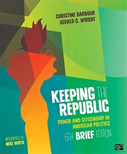 Keeping the Republic; Power and Citizenship in American Politics 6edbrief 9781483352893