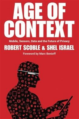 Age of Context: Mobile, Sensors, Data and the Future of Privacy, by Scoble 9781492348436