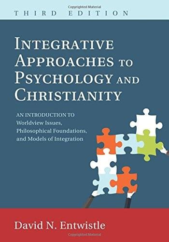 Integrative Approaches to Psychology and Christianity: An Introduction to Worldview Issues, Philosophical Foundations, and Models of Integraiton, by Entwistle, 3rd Edition 9781498223485