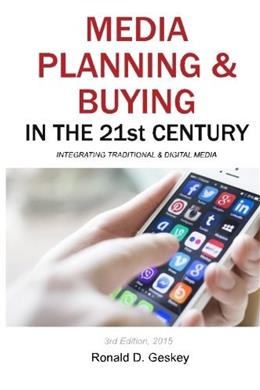 Media Planning and Buying in the 21st Century: Integrating Traditional and Digital Media, by Geskey, 3rd Edition 9781502358714