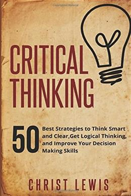 Critical Thinking: 50 Best Strategies to Think Smart and Clear,  Get Logical Thinking, and Improve  Your Decision Making Skills 9781505898644