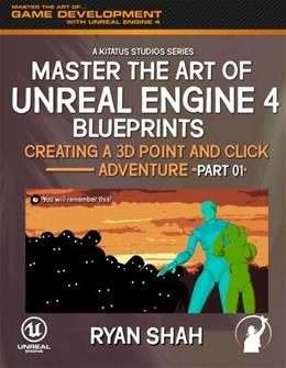 Master the Art of Unreal Engine 4: Creating a 3D Point and Click Adventure (Part #1) (Volume 1) 9781506119045