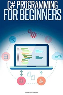C# Programming for Beginners: An Introduction and Step-by-Step Guide to Programming in C# 9781507707616