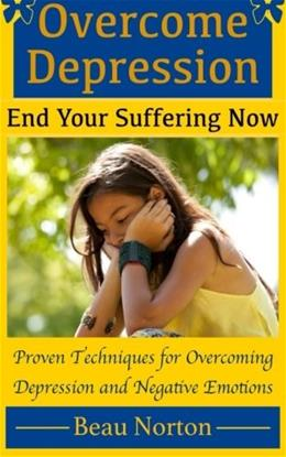 Overcome Depression and End Your Suffering Now: An In-Depth Guide for Overcoming Depression, Increasing Self-Esteem, and Getting Your Life Back On Track 9781511971096