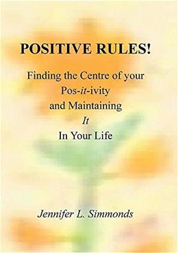 Positive Rules!: Finding the Centre of Your Pos-It-Ivity and Maintaining It in Your Life 9781514496800