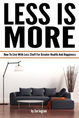 Less Is More: How To Live With Less Stuff For Greater Health And Happiness (Minimal Living, Minimalist Living Tips) 9781519377128
