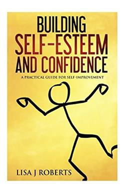 Building Self-Esteem and Confidence: A Practical Guide for Self-Improvement (Motivated, Anxiety, Confidence,self-love) 9781536990409