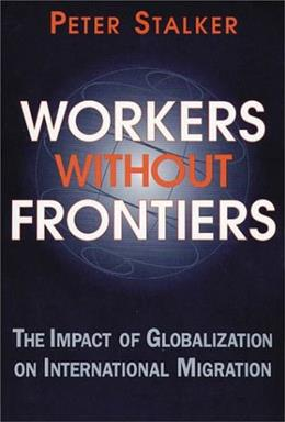 Workers Without Frontiers: The Impact of Globalization on International Migration, by Stalker 9781555878818